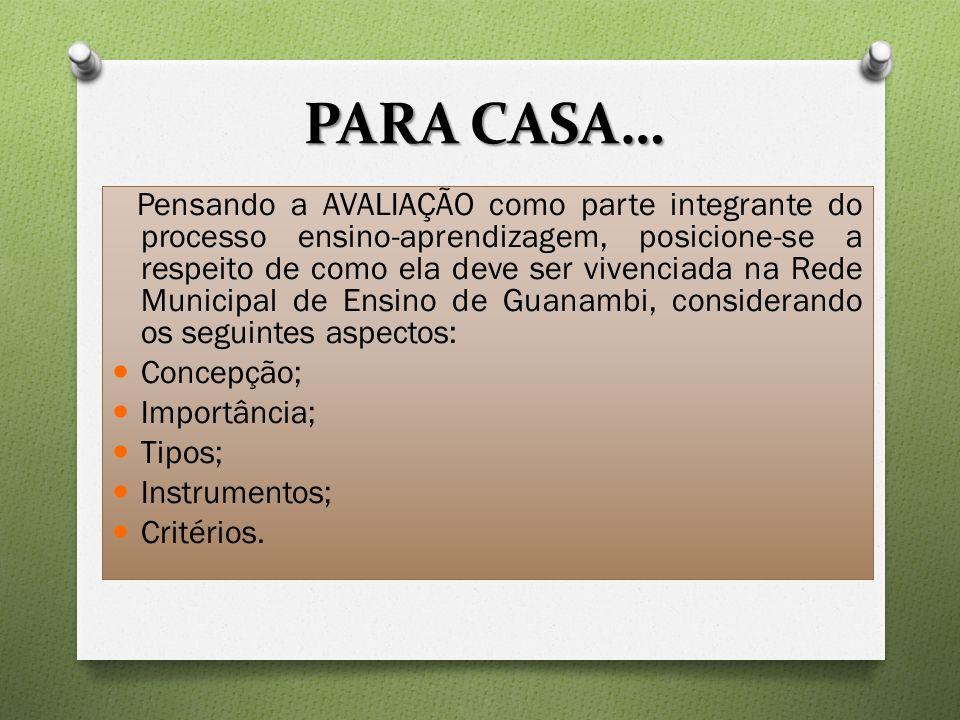 PARA CASA… Pensando a AVALIAÇÃO como parte integrante do processo ensino-aprendizagem, posicione-se a respeito de como ela deve ser vivenciada na Rede Municipal de Ensino de Guanambi, considerando os seguintes aspectos: Concepção; Importância; Tipos; Instrumentos; Critérios.