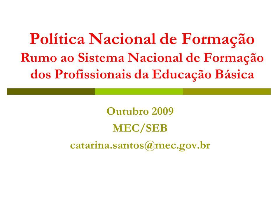 Política Nacional de Formação Rumo ao Sistema Nacional de Formação dos Profissionais da Educação Básica Outubro 2009 MEC/SEB catarina.santos@mec.gov.br