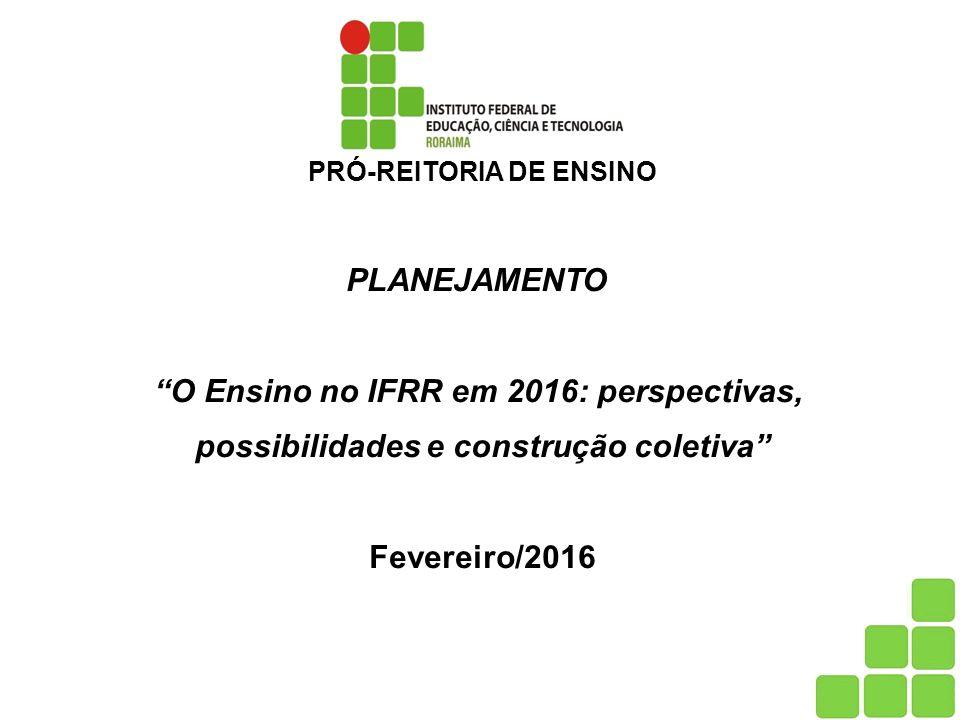 PRÓ-REITORIA DE ENSINO PLANEJAMENTO O Ensino no IFRR em 2016: perspectivas, possibilidades e construção coletiva Fevereiro/2016