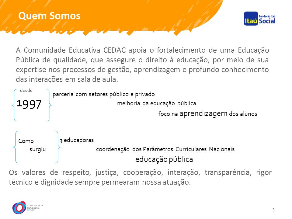 Quem Somos 3 A Comunidade Educativa CEDAC apoia o fortalecimento de uma Educação Pública de qualidade, que assegure o direito à educação, por meio de sua expertise nos processos de gestão, aprendizagem e profundo conhecimento das interações em sala de aula.