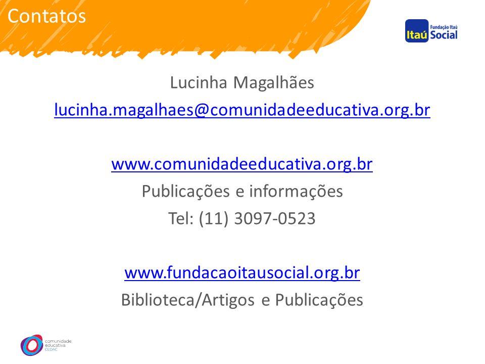 Contatos Lucinha Magalhães lucinha.magalhaes@comunidadeeducativa.org.br www.comunidadeeducativa.org.br Publicações e informações Tel: (11) 3097-0523 www.fundacaoitausocial.org.br Biblioteca/Artigos e Publicações