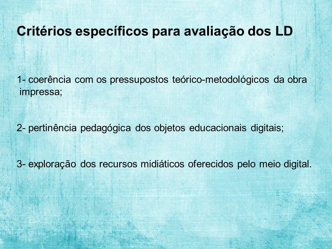 Critérios específicos para avaliação dos LD 1- coerência com os pressupostos teórico-metodológicos da obra impressa; 2- pertinência pedagógica dos objetos educacionais digitais; 3- exploração dos recursos midiáticos oferecidos pelo meio digital.