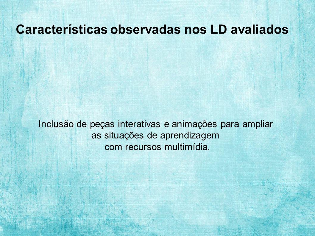 Características observadas nos LD avaliados Inclusão de peças interativas e animações para ampliar as situações de aprendizagem com recursos multimídia.