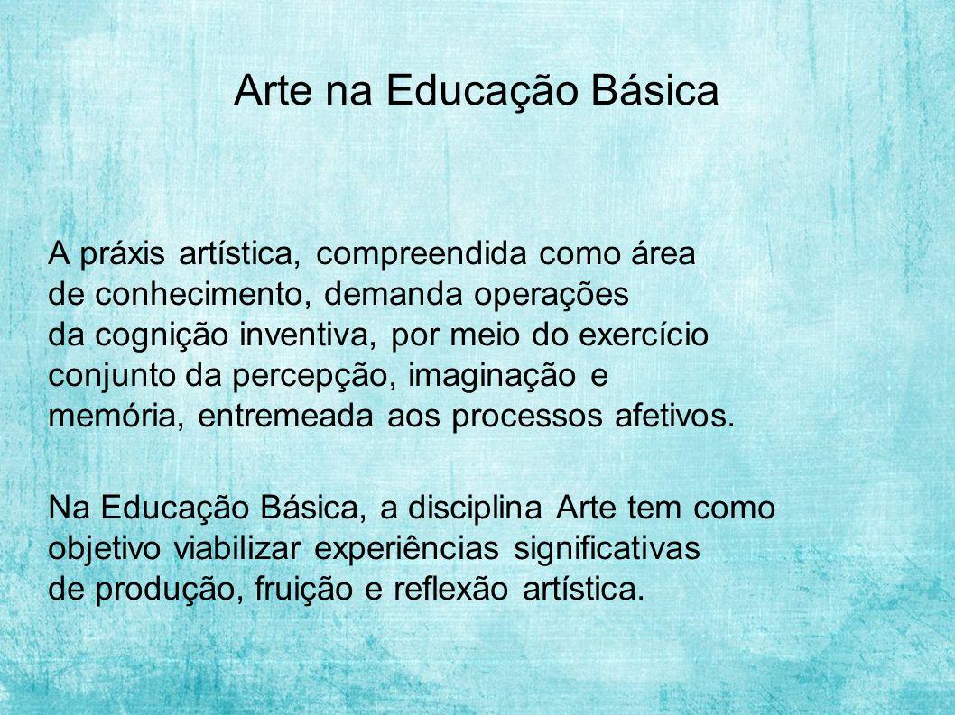 Arte na Educação Básica A práxis artística, compreendida como área de conhecimento, demanda operações da cognição inventiva, por meio do exercício conjunto da percepção, imaginação e memória, entremeada aos processos afetivos.