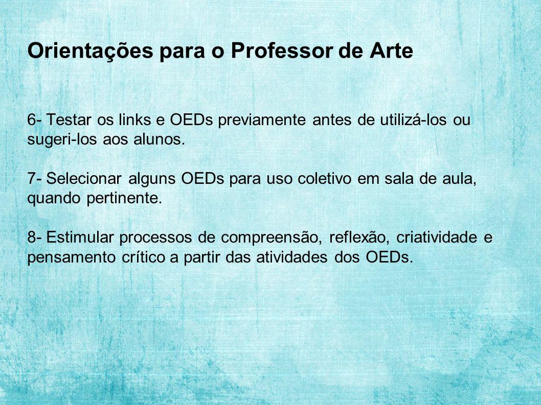 Orientações para o Professor de Arte 6- Testar os links e OEDs previamente antes de utilizá-los ou sugeri-los aos alunos. 7- Selecionar alguns OEDs pa