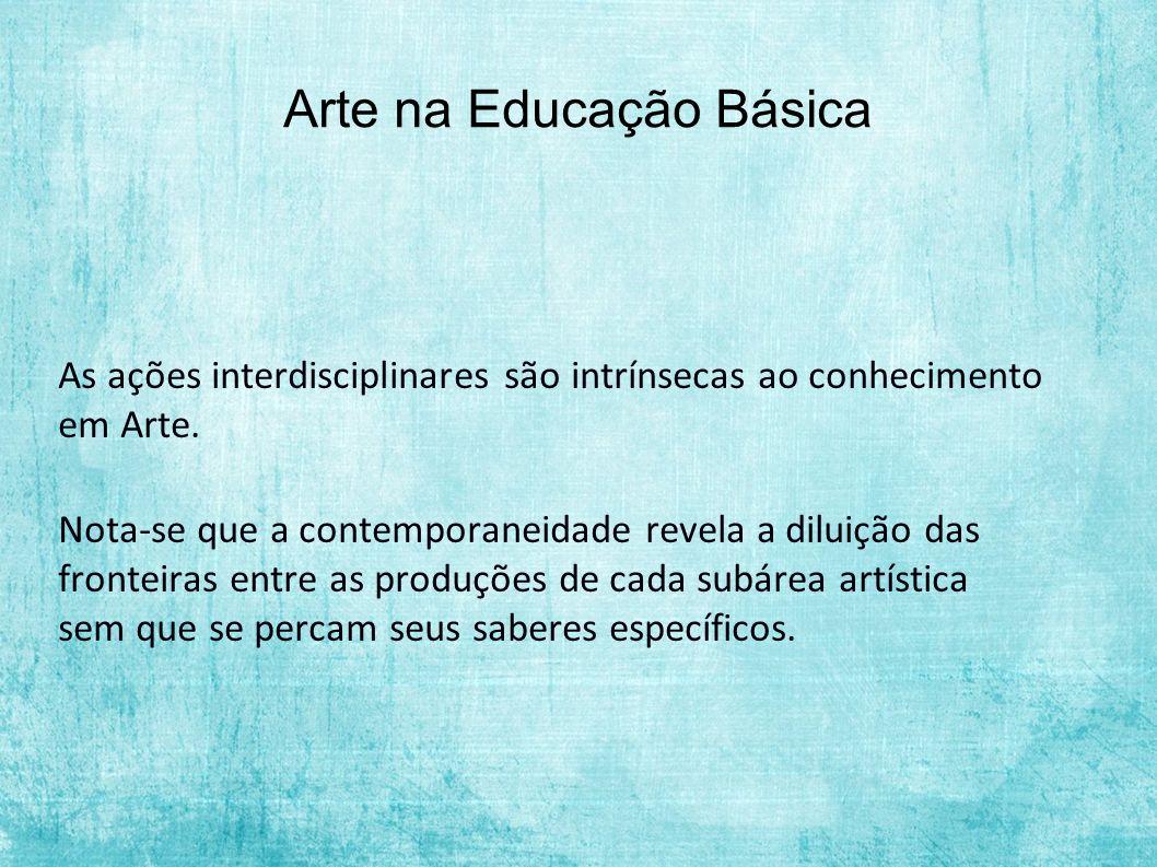 Arte na Educação Básica As ações interdisciplinares são intrínsecas ao conhecimento em Arte. Nota-se que a contemporaneidade revela a diluição das fro