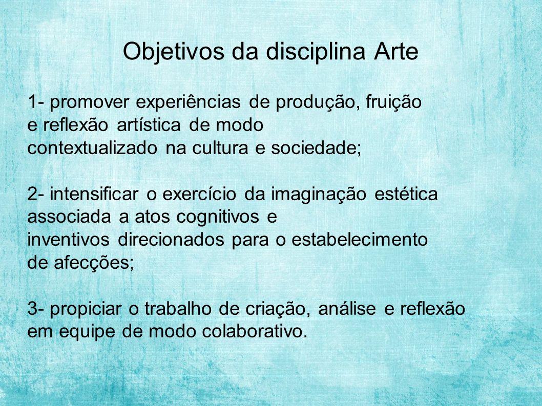 Objetivos da disciplina Arte 1- promover experiências de produção, fruição e reflexão artística de modo contextualizado na cultura e sociedade; 2- int