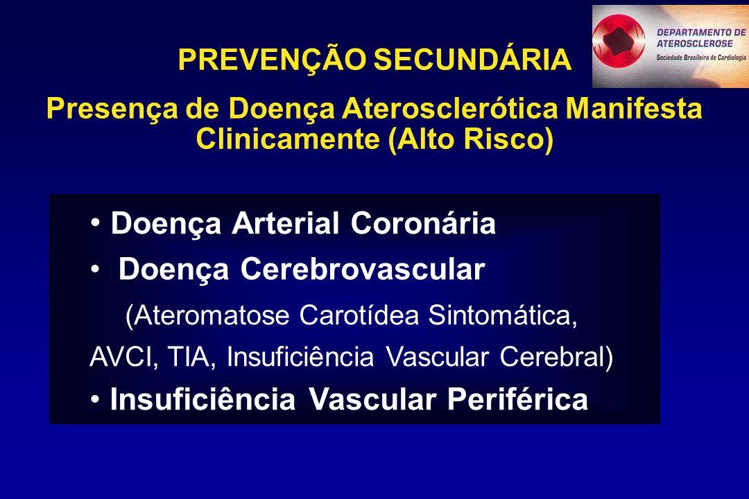PREVENÇÃO SECUNDÁRIA Presença de Doença Aterosclerótica Manifesta Clinicamente (Alto Risco) Doença Arterial Coronária Doença Cerebrovascular (Ateromatose Carotídea Sintomática, AVCI, TIA, Insuficiência Vascular Cerebral) Insuficiência Vascular Periférica