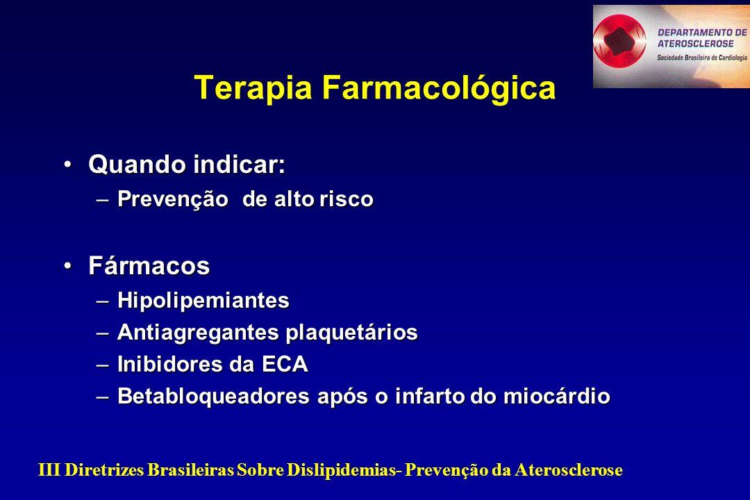 Quando indicar:Quando indicar: –Prevenção de alto risco FármacosFármacos –Hipolipemiantes –Antiagregantes plaquetários –Inibidores da ECA –Betabloqueadores após o infarto do miocárdio Terapia Farmacológica III Diretrizes Brasileiras Sobre Dislipidemias- Prevenção da Aterosclerose