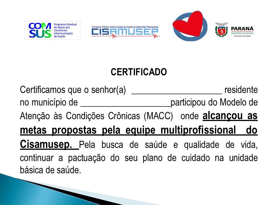 CERTIFICADO Certificamos que o senhor(a) ____________________ residente no município de ____________________participou do Modelo de Atenção às Condições Crônicas (MACC) onde alcançou as metas propostas pela equipe multiprofissional do Cisamusep.