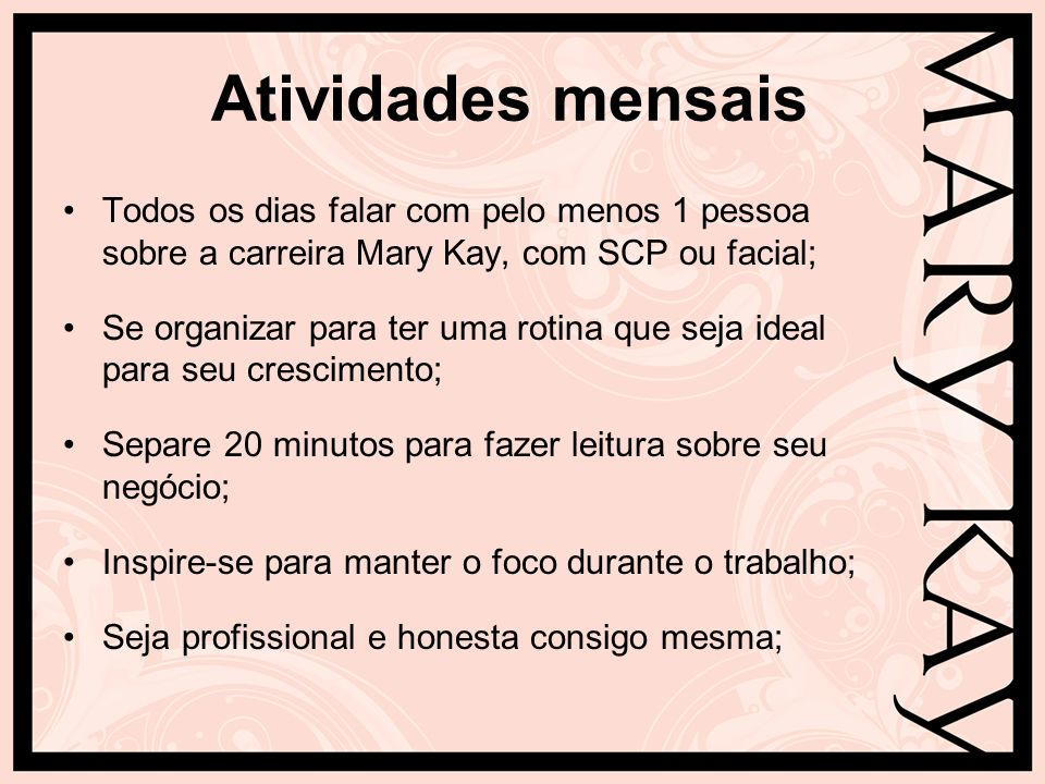 Atividades mensais Todos os dias falar com pelo menos 1 pessoa sobre a carreira Mary Kay, com SCP ou facial; Se organizar para ter uma rotina que seja
