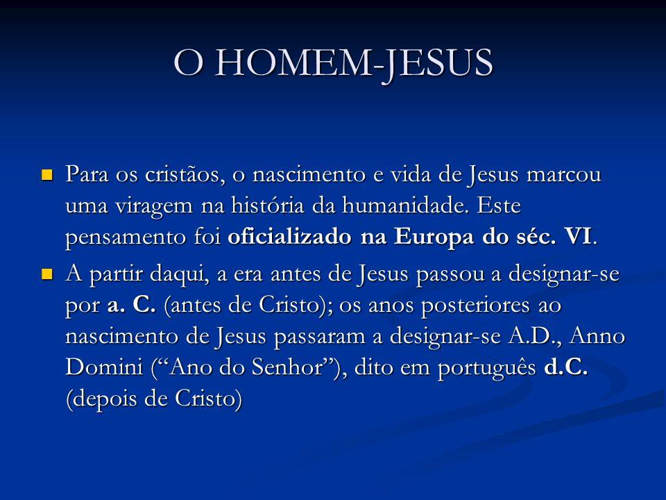 O HOMEM-JESUS Para os cristãos, o nascimento e vida de Jesus marcou uma viragem na história da humanidade.