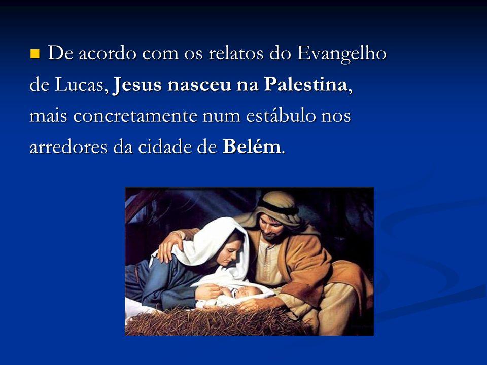 De acordo com os relatos do Evangelho De acordo com os relatos do Evangelho de Lucas, Jesus nasceu na Palestina, mais concretamente num estábulo nos arredores da cidade de Belém.