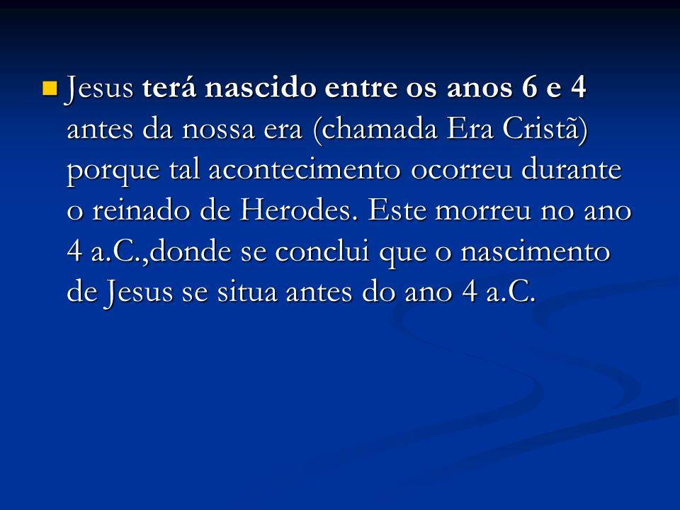 Jesus terá nascido entre os anos 6 e 4 antes da nossa era (chamada Era Cristã) porque tal acontecimento ocorreu durante o reinado de Herodes.