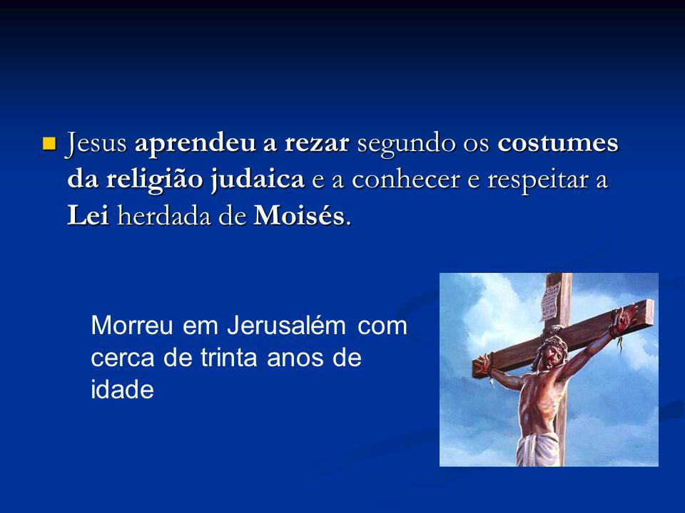 Jesus aprendeu a rezar segundo os costumes da religião judaica e a conhecer e respeitar a Lei herdada de Moisés.