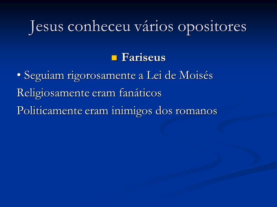 Jesus conheceu vários opositores Fariseus Fariseus Seguiam rigorosamente a Lei de Moisés Seguiam rigorosamente a Lei de Moisés Religiosamente eram fanáticos Politicamente eram inimigos dos romanos