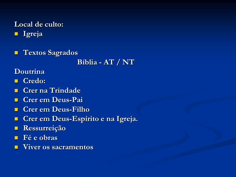 Local de culto: Igreja Igreja Textos Sagrados Textos Sagrados Bíblia - AT / NT Bíblia - AT / NTDoutrina Credo: Credo: Crer na Trindade Crer na Trindade Crer em Deus-Pai Crer em Deus-Pai Crer em Deus-Filho Crer em Deus-Filho Crer em Deus-Espírito e na Igreja.