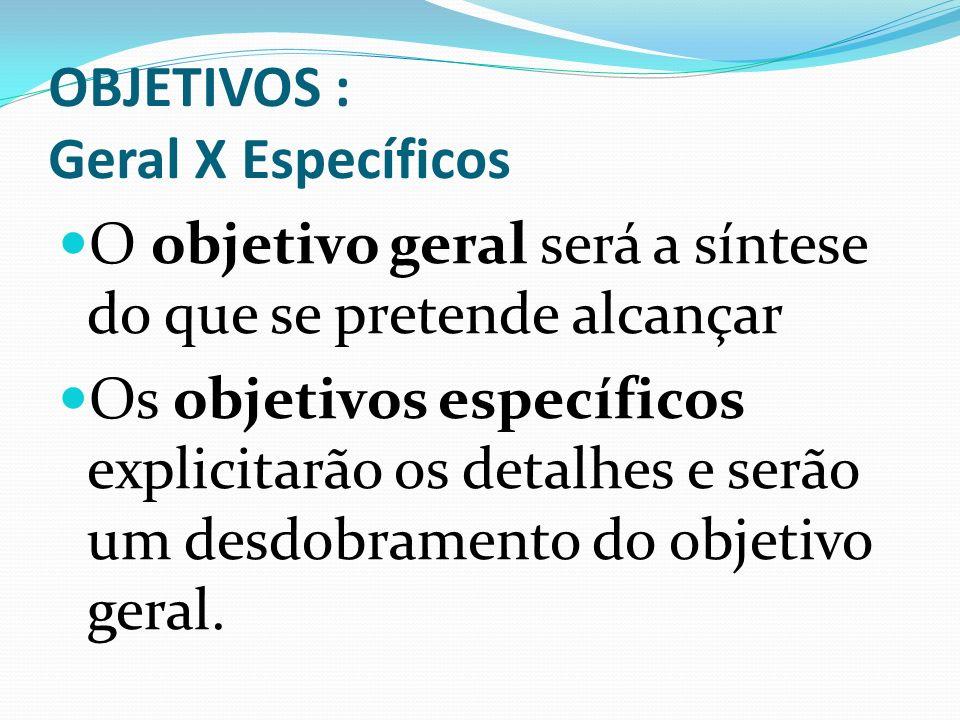 OBJETIVOS : Geral X Específicos O objetivo geral será a síntese do que se pretende alcançar Os objetivos específicos explicitarão os detalhes e serão um desdobramento do objetivo geral.