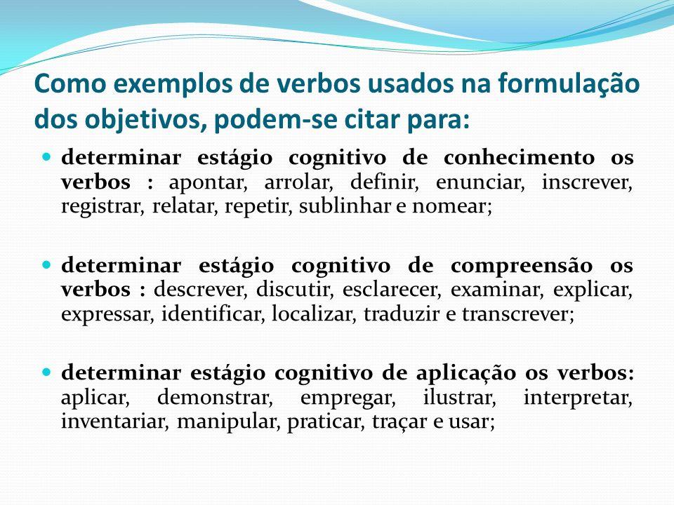 Como exemplos de verbos usados na formulação dos objetivos, podem-se citar para: determinar estágio cognitivo de conhecimento os verbos : apontar, arrolar, definir, enunciar, inscrever, registrar, relatar, repetir, sublinhar e nomear; determinar estágio cognitivo de compreensão os verbos : descrever, discutir, esclarecer, examinar, explicar, expressar, identificar, localizar, traduzir e transcrever; determinar estágio cognitivo de aplicação os verbos: aplicar, demonstrar, empregar, ilustrar, interpretar, inventariar, manipular, praticar, traçar e usar;