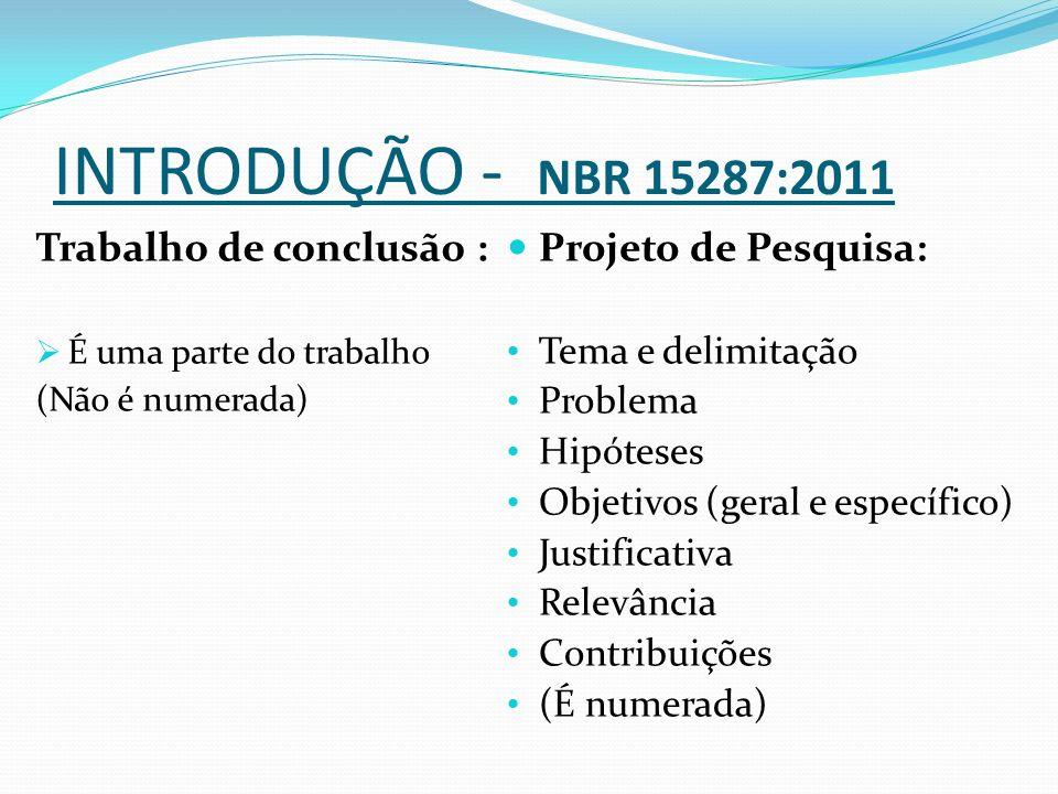 INTRODUÇÃO - NBR 15287:2011 Trabalho de conclusão :  É uma parte do trabalho (Não é numerada) Projeto de Pesquisa: Tema e delimitação Problema Hipóteses Objetivos (geral e específico) Justificativa Relevância Contribuições (É numerada)