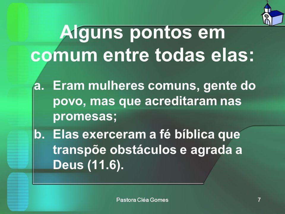 Alguns pontos em comum entre todas elas: a.Eram mulheres comuns, gente do povo, mas que acreditaram nas promesas; b.Elas exerceram a fé bíblica que transpõe obstáculos e agrada a Deus (11.6).