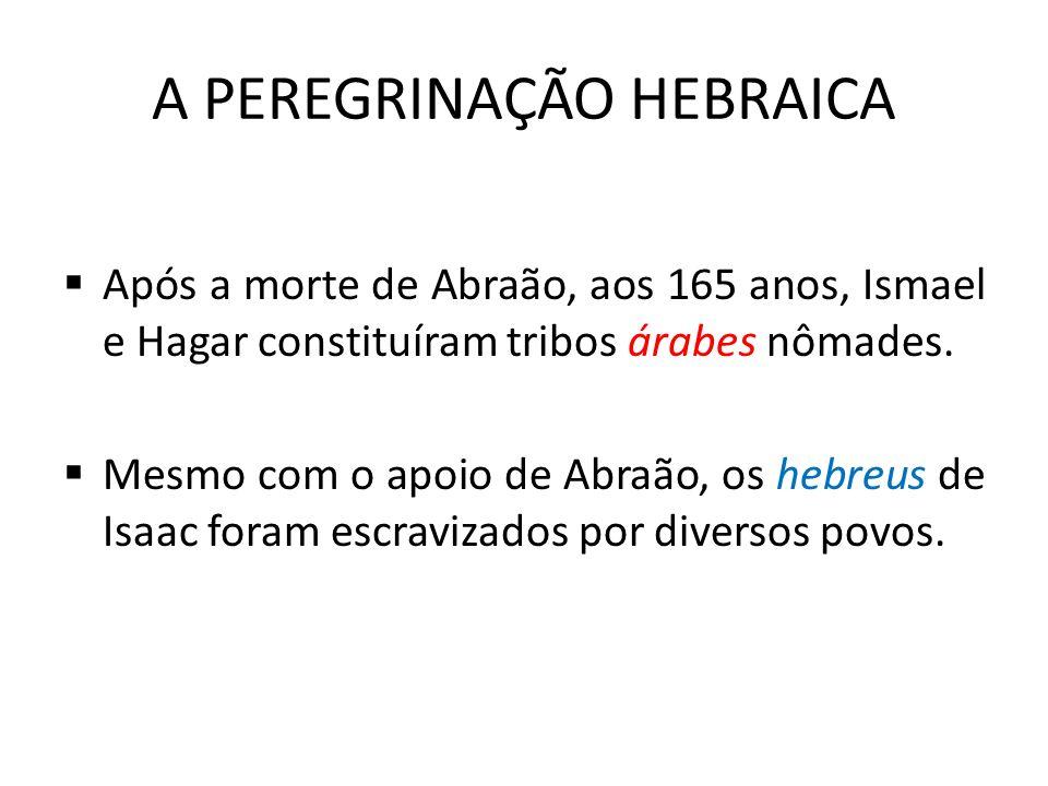 A PEREGRINAÇÃO HEBRAICA  Após a morte de Abraão, aos 165 anos, Ismael e Hagar constituíram tribos árabes nômades.