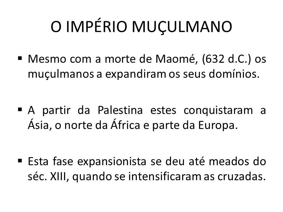 O IMPÉRIO MUÇULMANO  Mesmo com a morte de Maomé, (632 d.C.) os muçulmanos a expandiram os seus domínios.