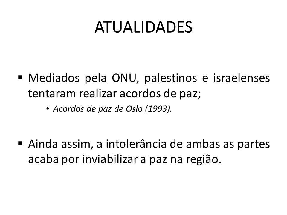ATUALIDADES  Mediados pela ONU, palestinos e israelenses tentaram realizar acordos de paz; Acordos de paz de Oslo (1993).