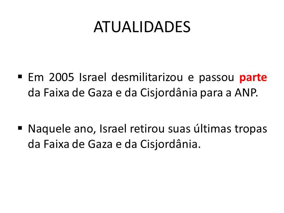 ATUALIDADES  Em 2005 Israel desmilitarizou e passou parte da Faixa de Gaza e da Cisjordânia para a ANP.