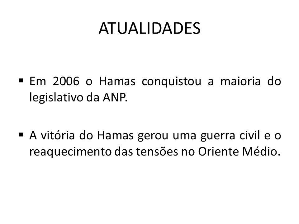 ATUALIDADES  Em 2006 o Hamas conquistou a maioria do legislativo da ANP.