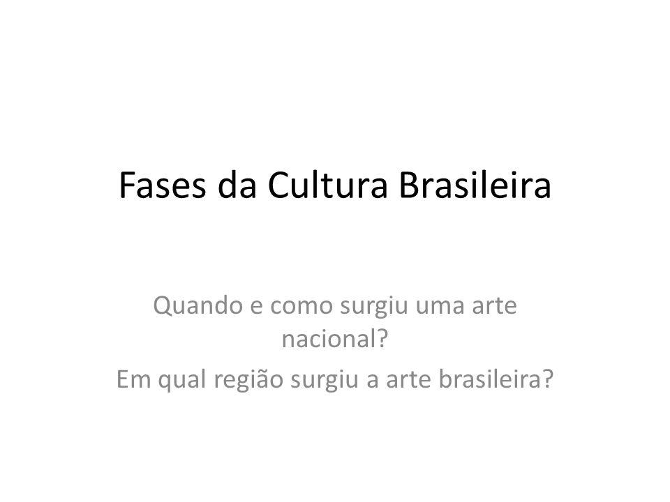 Fases da Cultura Brasileira Quando e como surgiu uma arte nacional.