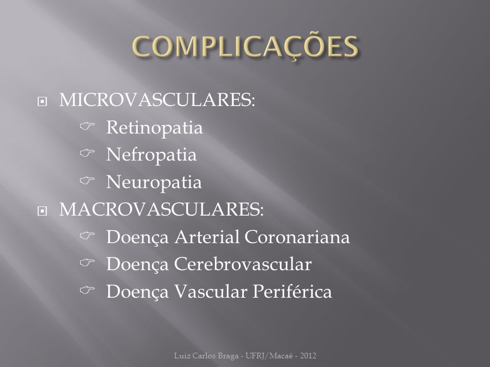  MICROVASCULARES:  Retinopatia  Nefropatia  Neuropatia  MACROVASCULARES:  Doença Arterial Coronariana  Doença Cerebrovascular  Doença Vascular Periférica Luiz Carlos Braga - UFRJ/Macaé - 2012