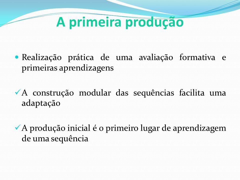 A primeira produção Realização prática de uma avaliação formativa e primeiras aprendizagens A construção modular das sequências facilita uma adaptação A produção inicial é o primeiro lugar de aprendizagem de uma sequência
