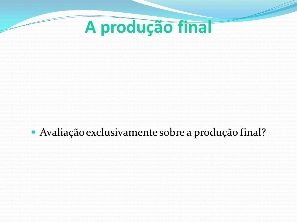 A produção final  Avaliação exclusivamente sobre a produção final?