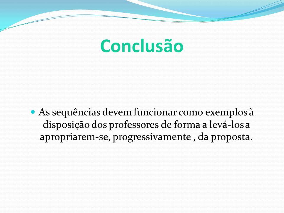 Conclusão As sequências devem funcionar como exemplos à disposição dos professores de forma a levá-los a apropriarem-se, progressivamente, da proposta.