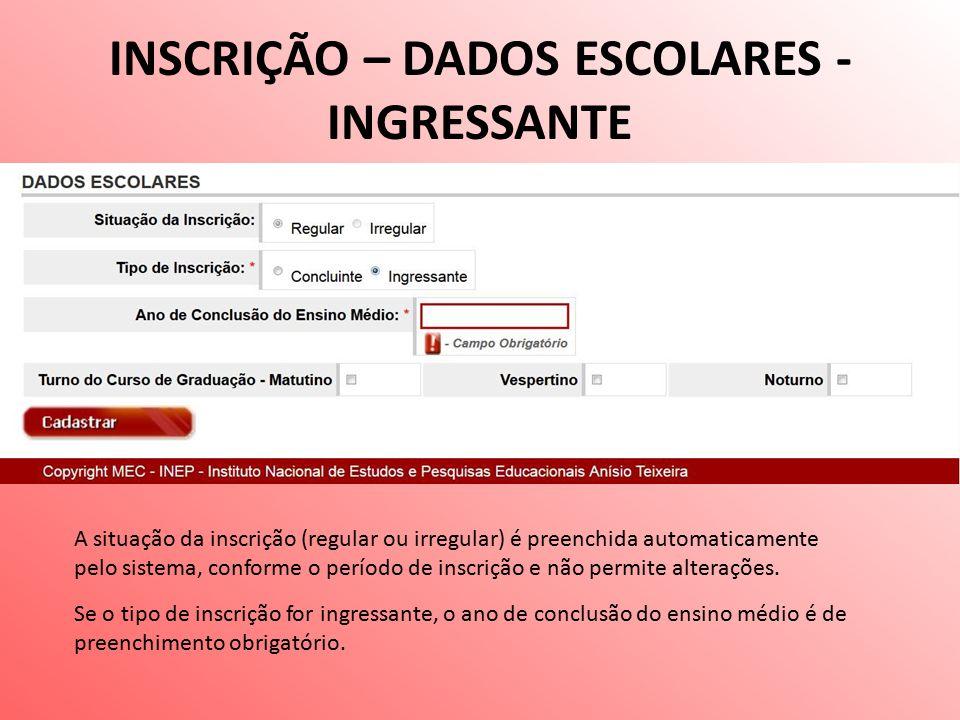 INSCRIÇÃO – DADOS ESCOLARES - INGRESSANTE A situação da inscrição (regular ou irregular) é preenchida automaticamente pelo sistema, conforme o período de inscrição e não permite alterações.