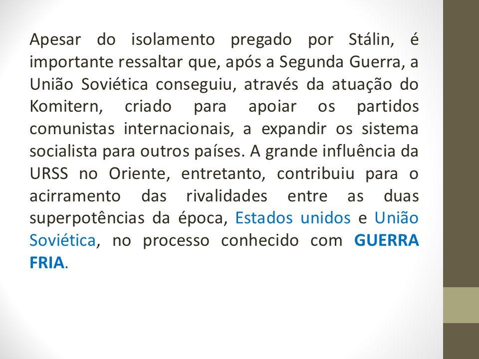 Apesar do isolamento pregado por Stálin, é importante ressaltar que, após a Segunda Guerra, a União Soviética conseguiu, através da atuação do Komitern, criado para apoiar os partidos comunistas internacionais, a expandir os sistema socialista para outros países.
