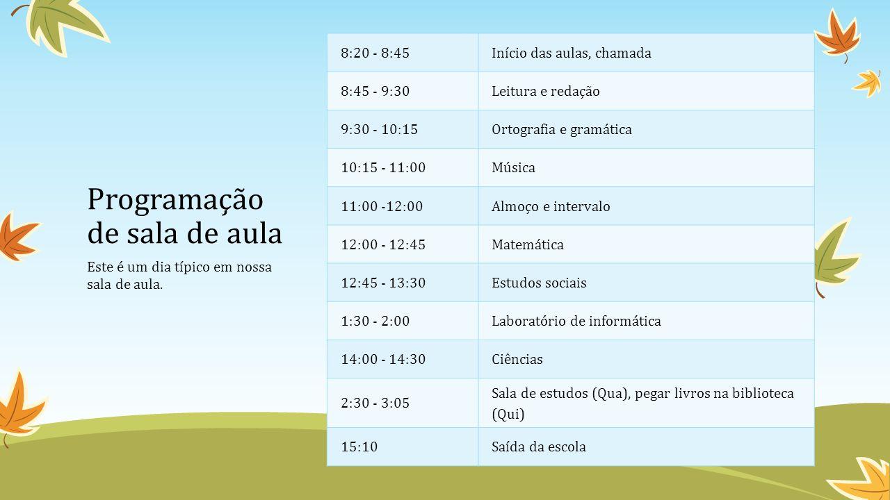 Programação de sala de aula 8:20 - 8:45Início das aulas, chamada 8:45 - 9:30Leitura e redação 9:30 - 10:15Ortografia e gramática 10:15 - 11:00Música 11:00 -12:00Almoço e intervalo 12:00 - 12:45Matemática 12:45 - 13:30Estudos sociais 1:30 - 2:00Laboratório de informática 14:00 - 14:30Ciências 2:30 - 3:05 Sala de estudos (Qua), pegar livros na biblioteca (Qui) 15:10Saída da escola Este é um dia típico em nossa sala de aula.