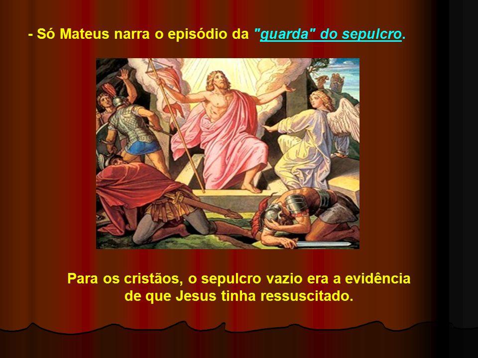 - Só Mateus narra o episódio da guarda do sepulcro.