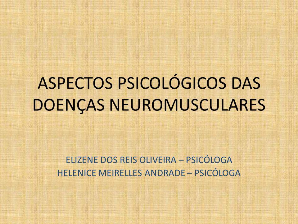 ASPECTOS PSICOLÓGICOS DAS DOENÇAS NEUROMUSCULARES ELIZENE DOS REIS OLIVEIRA – PSICÓLOGA HELENICE MEIRELLES ANDRADE – PSICÓLOGA