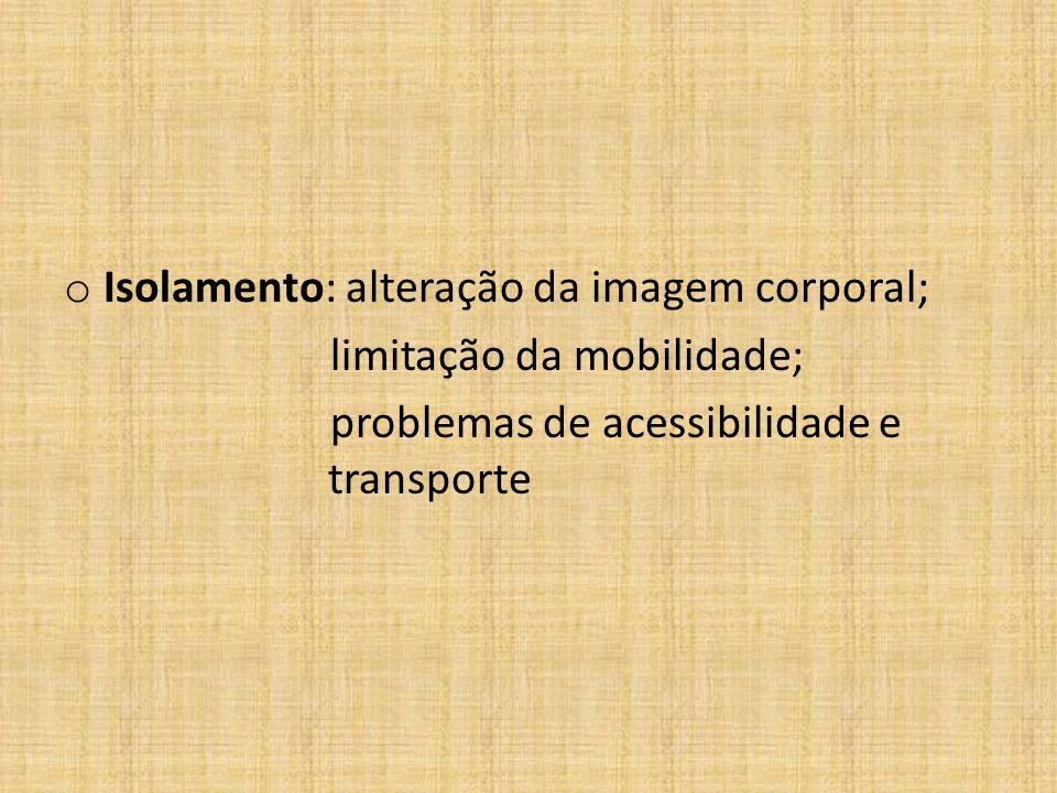 o Isolamento: alteração da imagem corporal; limitação da mobilidade; problemas de acessibilidade e transporte