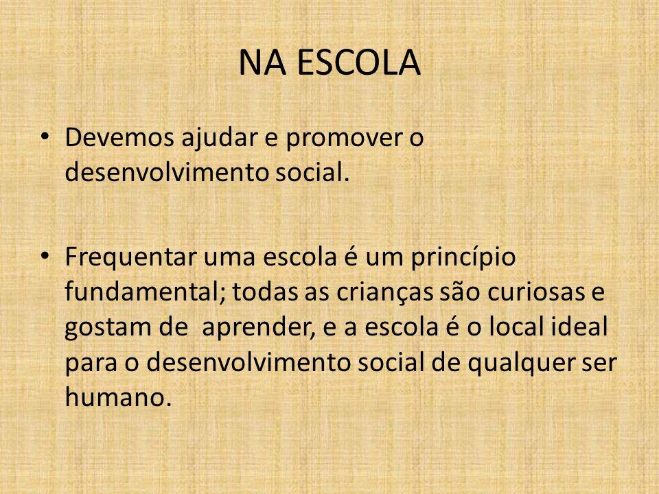 NA ESCOLA Devemos ajudar e promover o desenvolvimento social. Frequentar uma escola é um princípio fundamental; todas as crianças são curiosas e gosta