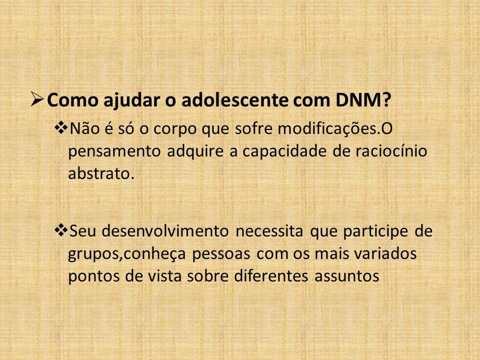  Como ajudar o adolescente com DNM?  Não é só o corpo que sofre modificações.O pensamento adquire a capacidade de raciocínio abstrato.  Seu desenvo