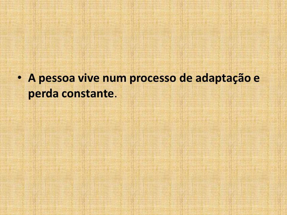 A pessoa vive num processo de adaptação e perda constante.