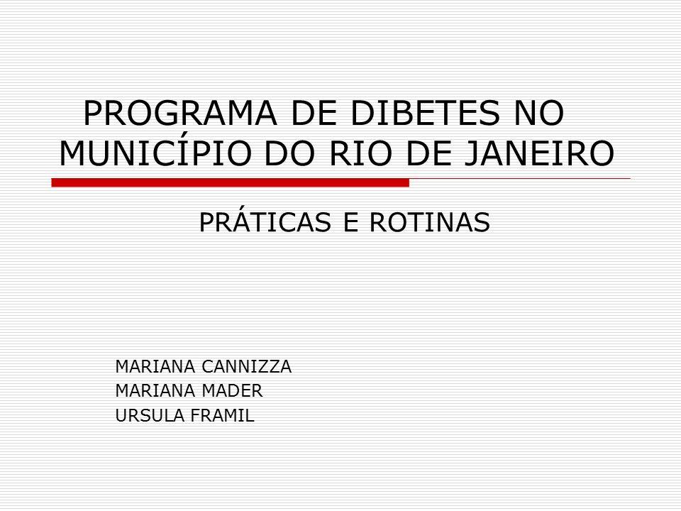 PROGRAMA DE DIBETES NO MUNICÍPIO DO RIO DE JANEIRO PRÁTICAS E ROTINAS MARIANA CANNIZZA MARIANA MADER URSULA FRAMIL