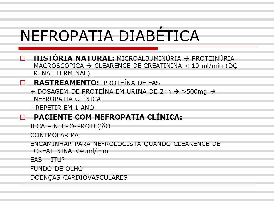 NEFROPATIA DIABÉTICA  HISTÓRIA NATURAL: MICROALBUMINÚRIA  PROTEINÚRIA MACROSCÓPICA  CLEARENCE DE CREATININA < 10 ml/min (DÇ RENAL TERMINAL).