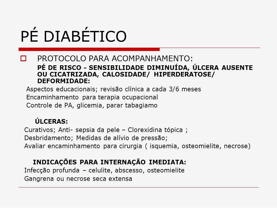 PÉ DIABÉTICO  PROTOCOLO PARA ACOMPANHAMENTO: PÉ DE RISCO - SENSIBILIDADE DIMINUÍDA, ÚLCERA AUSENTE OU CICATRIZADA, CALOSIDADE/ HIPERDERATOSE/ DEFORMIDADE: Aspectos educacionais; revisão clínica a cada 3/6 meses Encaminhamento para terapia ocupacional Controle de PA, glicemia, parar tabagiamo ÚLCERAS: Curativos; Anti- sepsia da pele – Clorexidina tópica ; Desbridamento; Medidas de alívio de pressão; Avaliar encaminhamento para cirurgia ( isquemia, osteomielite, necrose) INDICAÇÕES PARA INTERNAÇÃO IMEDIATA: Infecção profunda – celulite, abscesso, osteomielite Gangrena ou necrose seca extensa