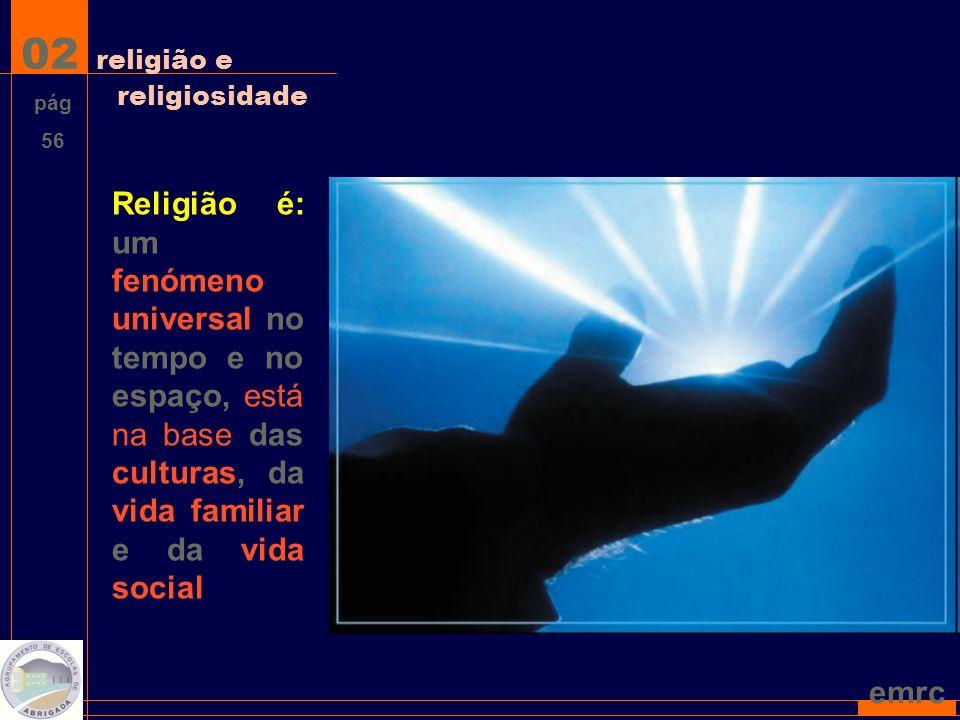 emrc 02 religião e religiosidade Religião é: um fenómeno universal no tempo e no espaço, está na base das culturas, da vida familiar e da vida social pág 56