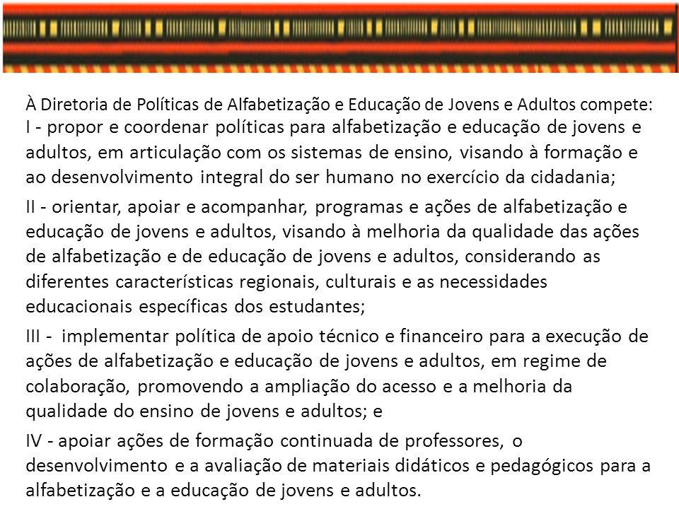 À Diretoria de Políticas de Alfabetização e Educação de Jovens e Adultos compete: I - propor e coordenar políticas para alfabetização e educação de jo
