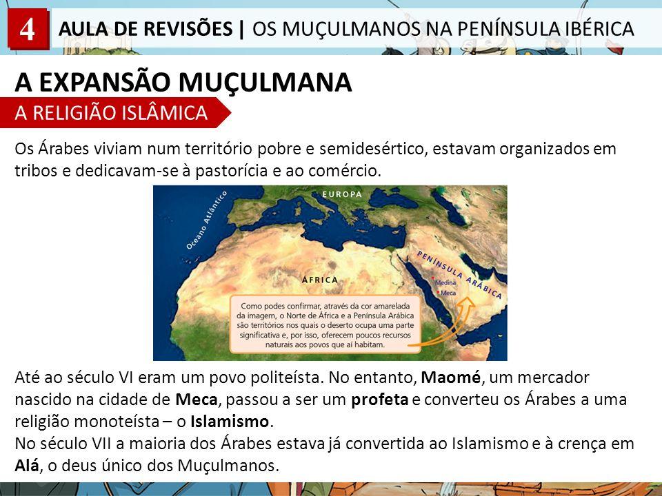 4 AULA DE REVISÕES | OS MUÇULMANOS NA PENÍNSULA IBÉRICA A EXPANSÃO MUÇULMANA A RELIGIÃO ISLÂMICA Os Árabes viviam num território pobre e semidesértico